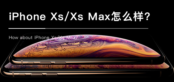 iPhone Xs/Xs Max怎么样?苹果iPho