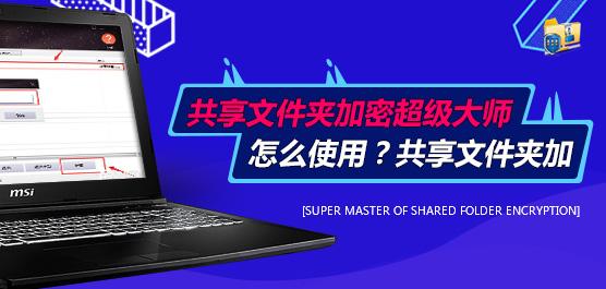 共享文件夹加密超级大师怎么使用?共享文件夹加密超级大师实用技巧分享